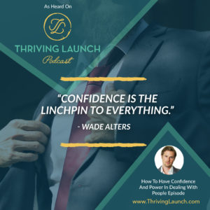 Wade Alters How To Have Confidence And Power In Dealing With People Thriving Launch Podcast